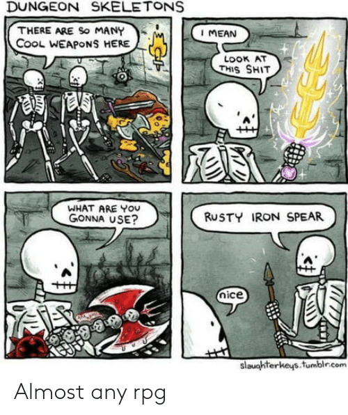 rpg: DUNGEON SKELETONS  THERE ARE So MANY  CooL WEAPONS HERE  I MEAN  LOOK AT  THIS SHIT  WHAT ARE YOU  GONNA USE?  RUSTY IRON SPEAR  nice  slaughterkeys.fumblr.com Almost any rpg