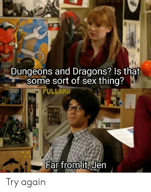 jen: Dungeons and Dragons? Is that  some sort of sex thing?  POLLAKD  Far from it, Jen Try again