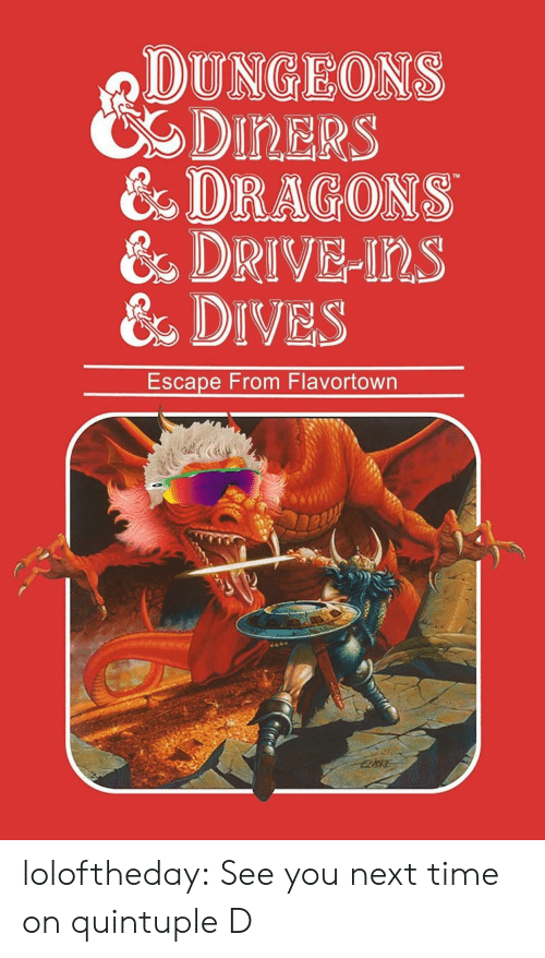 dungeons: DUNGEONS  CDIRERS  & DRAGONS  &DRIVE-Ins  &DIVES  Escape From Flavortown loloftheday:  See you next time on quintuple D