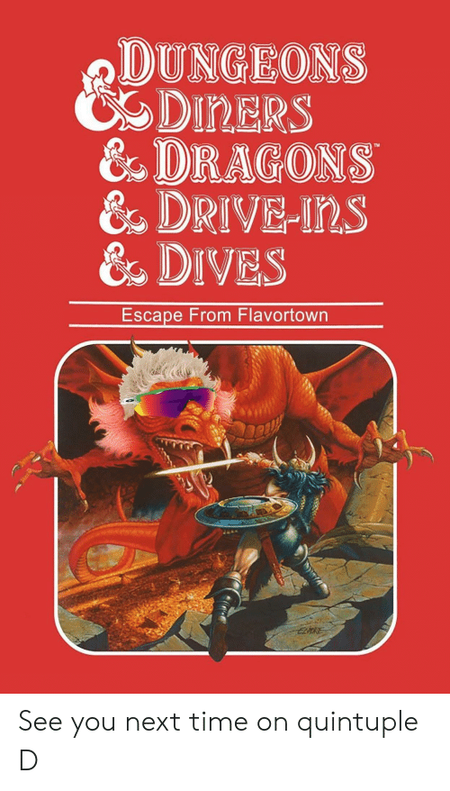 dungeons: DUNGEONS  CDIRERS  & DRAGONS  &DRIVE-Ins  &DIVES  Escape From Flavortown See you next time on quintuple D