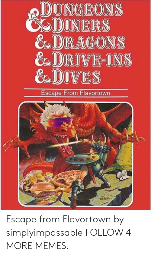 dungeons: DUNGEONS  DINERS  &DRAGONS  8 DRIVE-INS  &DIVES  Escape From Flavortown  EDORE Escape from Flavortown by simplyimpassable FOLLOW 4 MORE MEMES.