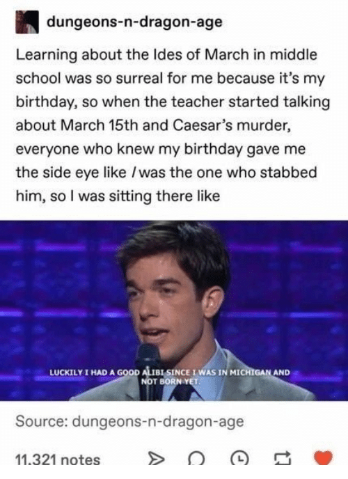 luckily: dungeons-n-dragon-age  Learning about the Ides of March in middle  school was so surreal for me because it's my  birthday, so when the teacher started talking  about March 15th and Caesar's murder,  everyone who knew my birthday gave me  the side eye like /was the one who stabbed  him, so I was sitting there like  I HAD A GOOD ALISINCE IWAS IN MICHIGAN AND  NOT BORN YET  LUCKILY  Source: dungeons-n-dragon-age  11,321 notes