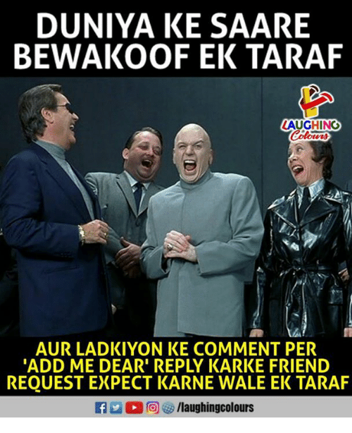 Commentator: DUNIYA KE SAARE  BEWAKOOF EK TARAF  LAUGHING  Colour  AUR LADKIYON KE COMMENT PER  ADD ME DEAR' REPLY KARKE FRIEND  REQUEST EXPECT KARNE WALE EK TARAF