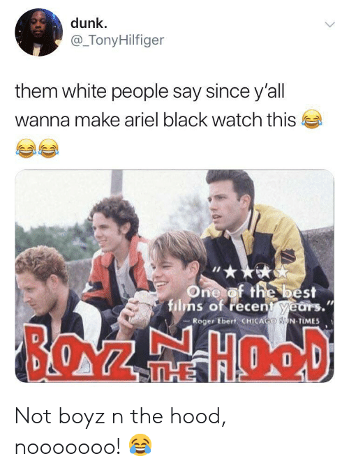 Ariel: dunk  @_TonyHilfiger  them white people say since y'all  wanna make ariel black watch this  One of the best  films of recent years.  Roger Ebert CHICAGO N TIMES  BOZEHOOD  THE Not boyz n the hood, nooooooo! 😂