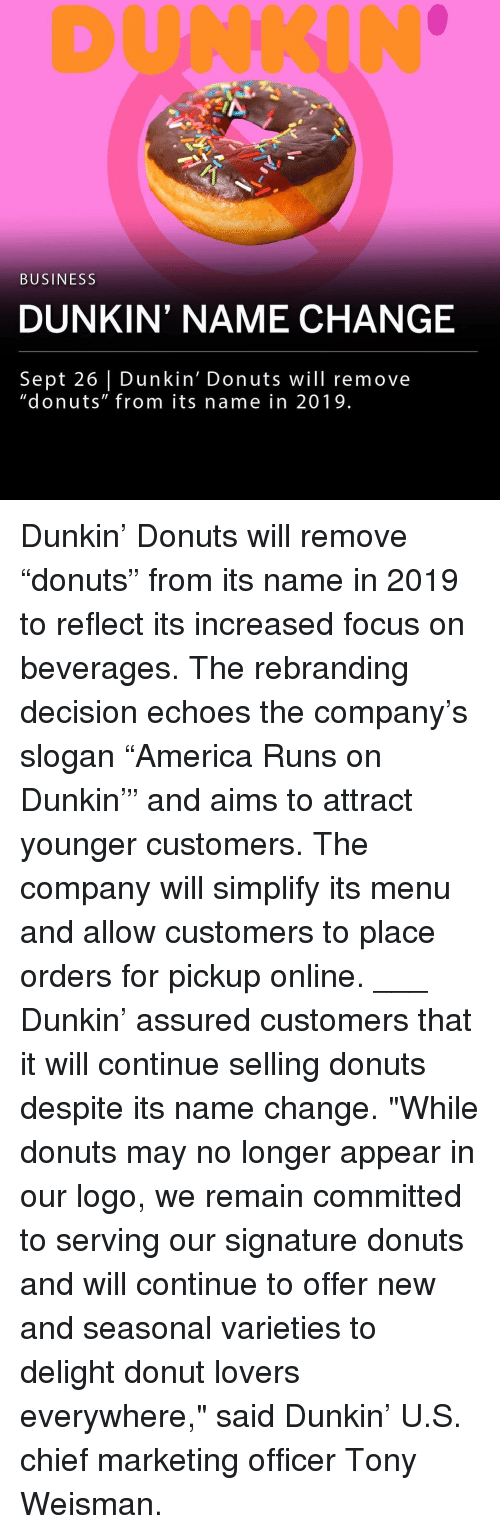 """echoes: DUNKIN  BUSINESS  DUNKIN' NAME CHANGE  Sept 26 Dunkin' Donuts will remove  """"donuts"""" from its name in 2019 Dunkin' Donuts will remove """"donuts"""" from its name in 2019 to reflect its increased focus on beverages. The rebranding decision echoes the company's slogan """"America Runs on Dunkin'"""" and aims to attract younger customers. The company will simplify its menu and allow customers to place orders for pickup online. ___ Dunkin' assured customers that it will continue selling donuts despite its name change. """"While donuts may no longer appear in our logo, we remain committed to serving our signature donuts and will continue to offer new and seasonal varieties to delight donut lovers everywhere,"""" said Dunkin' U.S. chief marketing officer Tony Weisman."""