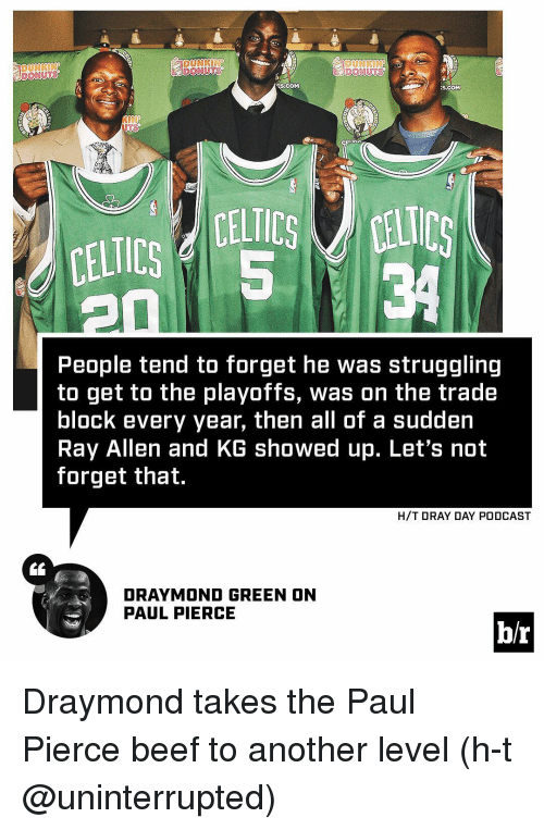 Beef, Draymond Green, and Sports: DUNKIN  EllICS  20  People tend to forget he was struggling  to get to the playoffs, was on the trade  block every year, then all of a sudden  Ray Allen and KG showed up. Let's not  forget that.  H/T DRAY DAY PODCAST  DRAYMOND GREEN ON  PAUL PIERCE  br Draymond takes the Paul Pierce beef to another level (h-t @uninterrupted)