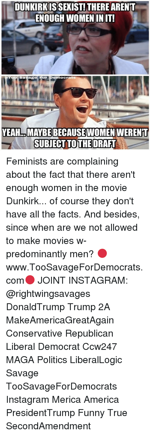 funny true: DUNKIRKIS SEXIST!THERE ARENT  -ENOUGH WOMEN IN IT!  Too Savage For Democrats  YEAH.. MAYBE BECAUSEWOMEN WERENT  SUBJECTTOTHE DRAFT Feminists are complaining about the fact that there aren't enough women in the movie Dunkirk... of course they don't have all the facts. And besides, since when are we not allowed to make movies w- predominantly men? 🔴www.TooSavageForDemocrats.com🔴 JOINT INSTAGRAM: @rightwingsavages DonaldTrump Trump 2A MakeAmericaGreatAgain Conservative Republican Liberal Democrat Ccw247 MAGA Politics LiberalLogic Savage TooSavageForDemocrats Instagram Merica America PresidentTrump Funny True SecondAmendment