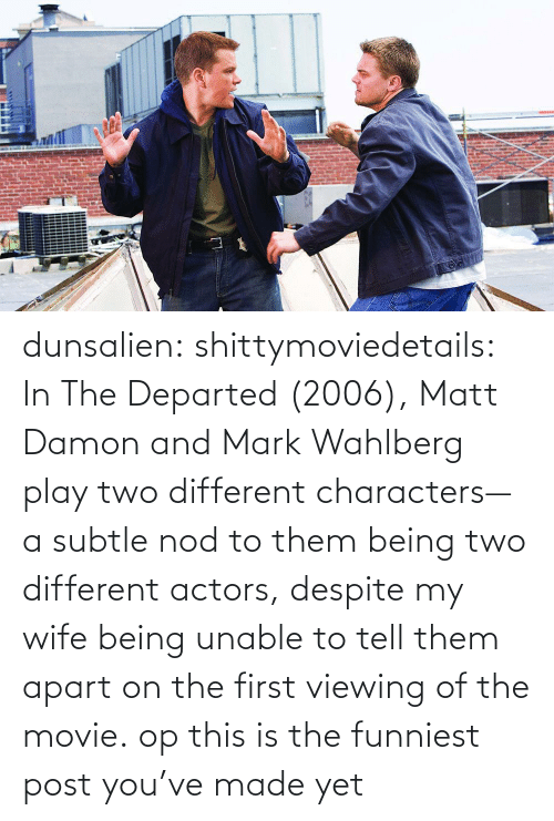 Matt: dunsalien:  shittymoviedetails: In The Departed (2006), Matt Damon and Mark Wahlberg play two different characters— a subtle nod to them being two different actors, despite my wife being unable to tell them apart on the first viewing of the movie. op this is the funniest post you've made yet