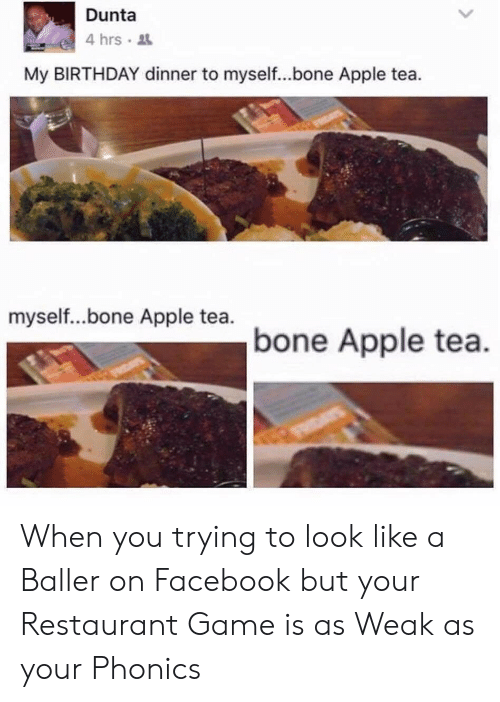 Birthday: Dunta  4 hrs  My BIRTHDAY dinner to myself...bone Apple tea.  myself...bone Apple tea.  bone Apple tea. When you trying to look like a Baller on Facebook but your Restaurant Game is as Weak as your Phonics
