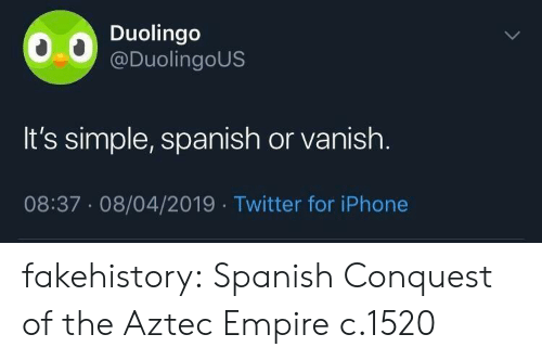 Aztec: Duolingo  @DuolingoUS  It's simple, spanish or vanish.  08:37.08/04/2019 Twitter for iPhone fakehistory: Spanish Conquest of the Aztec Empire c.1520