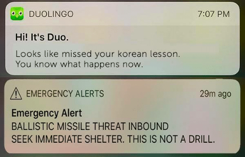 drill: DUOLINGO  Hi! It's Duo.  Looks like missed your korean lesson  7:07 PM  You know what happens now  EMERGENCY ALERTS  29m ago  Emergency Alert  BALLISTIC MISSILE THREAT INBOUND  SEEK IMMEDIATE SHELTER. THIS IS NOT A DRILL.