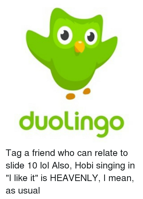 """Lol, Memes, and Singing: duolingo Tag a friend who can relate to slide 10 lol Also, Hobi singing in """"I like it"""" is HEAVENLY, I mean, as usual"""