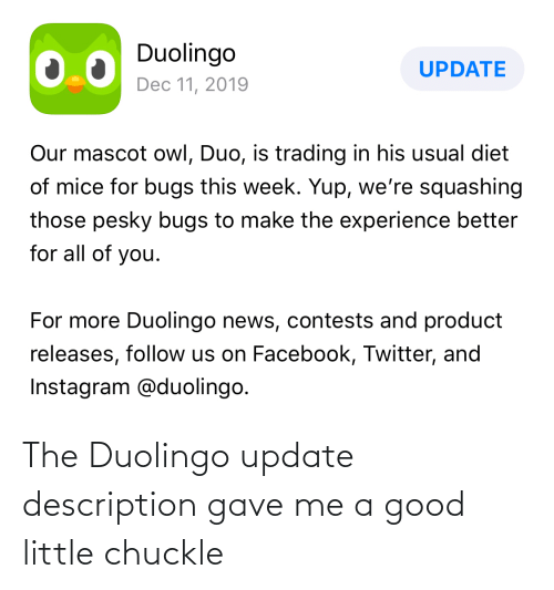 trading: Duolingo  UPDATE  Dec 11, 2019  Our mascot owl, Duo, is trading in his usual diet  of mice for bugs this week. Yup, we're squashing  those pesky bugs to make the experience better  for all of you.  For more Duolingo news, contests and product  releases, follow us on Facebook, Twitter, and  Instagram @duolingo. The Duolingo update description gave me a good little chuckle