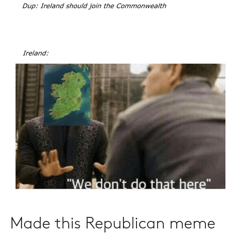 """Republican Meme: Dup: Ireland should join the Commonwealth  Ireland  Weldon't do that here"""" Made this Republican meme"""