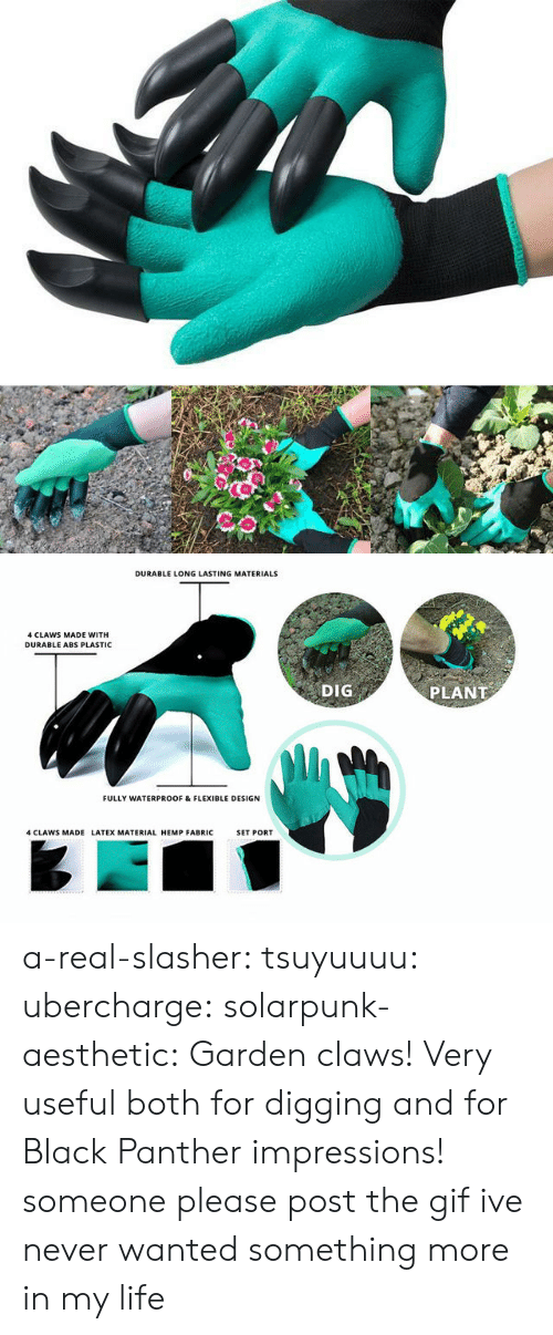 latex: DURABLE LONG LASTING MATERIALS  4 CLAWS MADE WITH  DURABLE ABS PLASTIC  DIG  PLANT  FULLY WATERPROOF & FLEXIBLE DESIGN  4 CLAWS MADE LATEX MATERIAL HEMP FABRIC  SET PORT a-real-slasher:  tsuyuuuu:  ubercharge:  solarpunk-aesthetic: Garden claws! Very useful both for digging and for Black Panther impressions! someone please post the gif    ive never wanted something more in my life