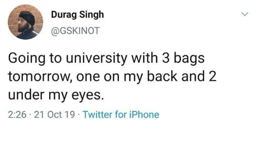 Durag, Iphone, and Twitter: Durag Singh  @GSKINOT  Going to university with 3 bags  tomorrow, one on my back and 2  under my eyes  2:26 21 Oct 19 Twitter for iPhone