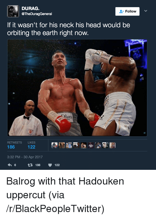 uppercut: DURAG.  @TheDuragGeneral  Follow  If it wasn't for his neck his head would be  orbiting the earth right now  Wwe  liver  RETWEETS LIKES  3:32 PM-30 Apr 2017  6  186  122 <p>Balrog with that Hadouken uppercut (via /r/BlackPeopleTwitter)</p>