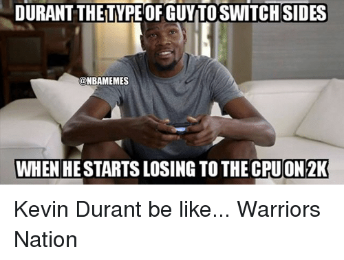 Be Like, Kevin Durant, and Memes: DURANT THETYPE OF GUYTOSWITCH SIDES  @NBAMEMES  WHEN HESTARTS LOSING TO THE CPUON2K Kevin Durant be like... Warriors Nation