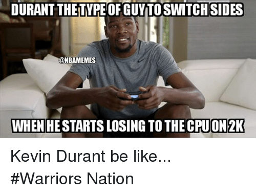 Be Like, Kevin Durant, and Nba: DURANT THETYPE OF GUYTOSWITCHSIDES  @NBAMEMES  WHENHE STARTS LOSING TO THE CPUON2K Kevin Durant be like... #Warriors Nation