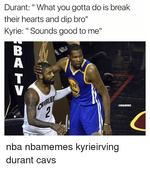 "Basketball, Cavs, and Nba: Durant: "" What you gotta do is break  their hearts and dip bro""  Kyrie: ""Sounds good to me""  @NBAMEMES nba nbamemes kyrieirving durant cavs"