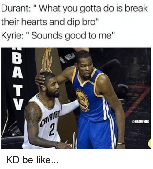"""Be Like, Memes, and Break: Durant: """"What you gotta do is break  their hearts and dip bro""""  Kyrie: """"Sounds good to me""""  CNBAMEHES KD be like..."""