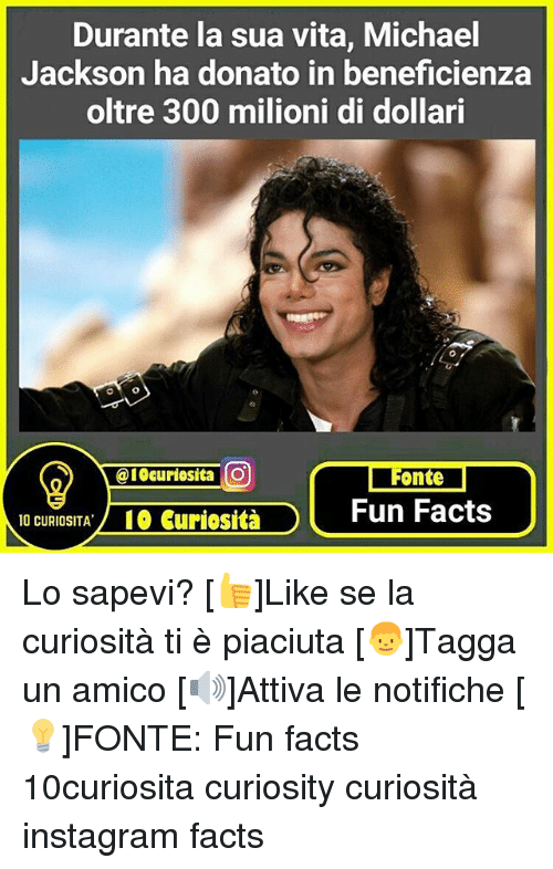 Facts, Instagram, and Memes: Durante la sua vita, Michael  Jackson ha donato in beneficienza  oltre 300 milioni di dollari  @19 curiosita O  Fonte  Fun Facts  10 CURIOSITA  IO curiosita Lo sapevi? [👍]Like se la curiosità ti è piaciuta [👦]Tagga un amico [🔊]Attiva le notifiche [💡]FONTE: Fun facts 10curiosita curiosity curiosità instagram facts