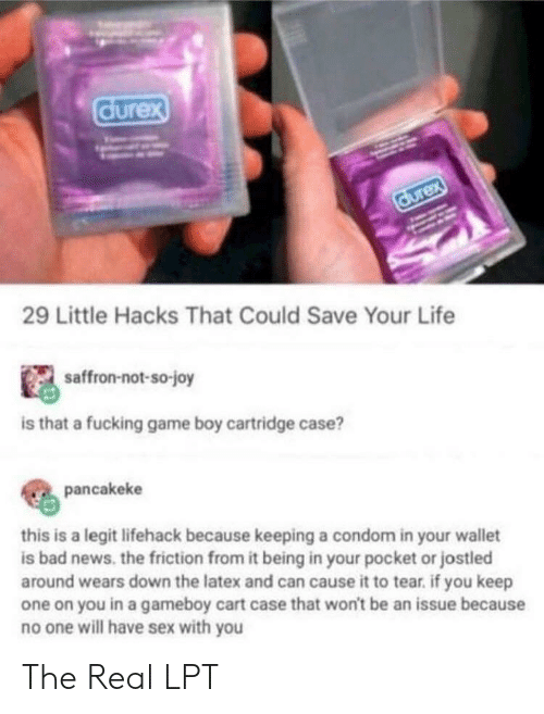 LPT: durex  durex  29 Little Hacks That Could Save Your Life  saffron-not-so-joy  is that a fucking game boy cartridge case?  pancakeke  this is a legit lifehack because keeping a condom in your wallet  is bad news. the friction from it being in your pocket or jostled  around wears down the latex and can cause it to tear. if you keep  one on you in a gameboy cart case that won't be an issue because  no one will have sex with you The Real LPT