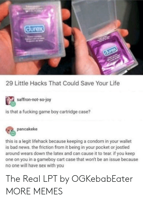 LPT: durex  durex  29 Little Hacks That Could Save Your Life  saffron-not-so-joy  is that a fucking game boy cartridge case?  pancakeke  this is a legit lifehack because keeping a condom in your wallet  is bad news. the friction from it being in your pocket or jostled  around wears down the latex and can cause it to tear. if you keep  one on you in a gameboy cart case that won't be an issue because  no one will have sex with you The Real LPT by OGKebabEater MORE MEMES