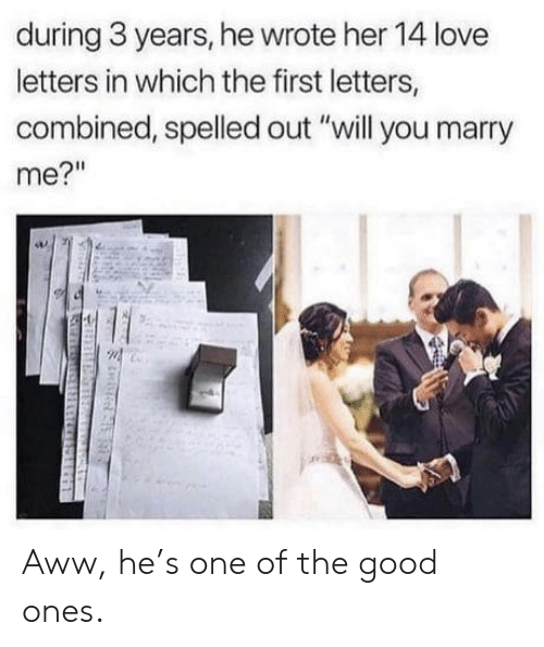 """marry me: during 3 years, he wrote her 14 love  letters in which the first letters,  combined, spelled out """"will you marry  me?"""" Aww, he's one of the good ones."""