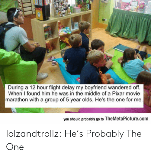 delay: During a 12 hour flight delay my boyfriend wandered off.  When I found him he was in the middle of a Pixar movie  marathon with a group of 5 year olds. He's the one for me  you should probably go to TheMetaPicture.com lolzandtrollz:  He's Probably The One