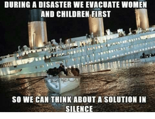 Women And Children First: DURING A DISASTER WE EVACUATE WOMEN  AND CHILDREN FIRST  SO WE CAN THINK ABOUT A SOLUTION IN  SILENCE
