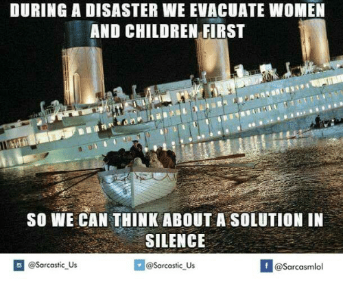 Women And Children First: DURING A DISASTER WE EVACUATE WoMEN  AND CHILDREN FIRST  SO WE CAN THINK ABOUT A SOLUTION IN  SILENCE  If @sarcastic us  @Sarcastic Us  @Sarcasmlol