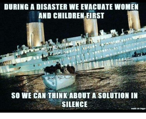 Women And Children First: DURING A DISASTER WE EVACUATE WOMEN  AND CHILDREN FIRST  SO WE CAN THINK ABOUT A SOLUTION IN  SILENCE  made on imuur