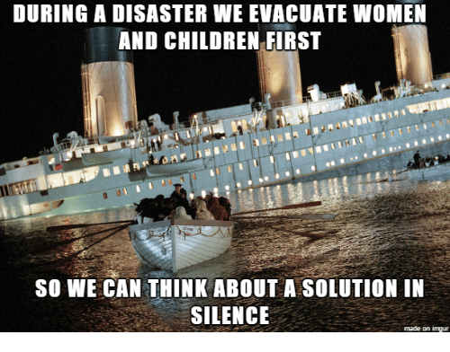 Women And Children First: DURING A DISASTER WE EVACUATE WoMEN  AND CHILDREN FIRST  so WE CAN THINK ABOUT A SOLUTION IN  SILENCE  made on imgur