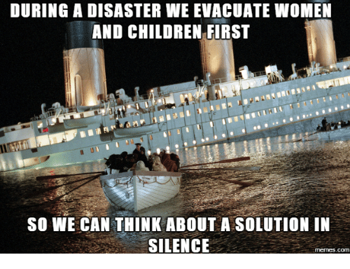 Women And Children First: DURING A DISASTER WE EVACUATE woMEN  AND CHILDREN FIRST  so WE CAN THINK ABOUT A SOLUTION IN  SILENCE  memes.com