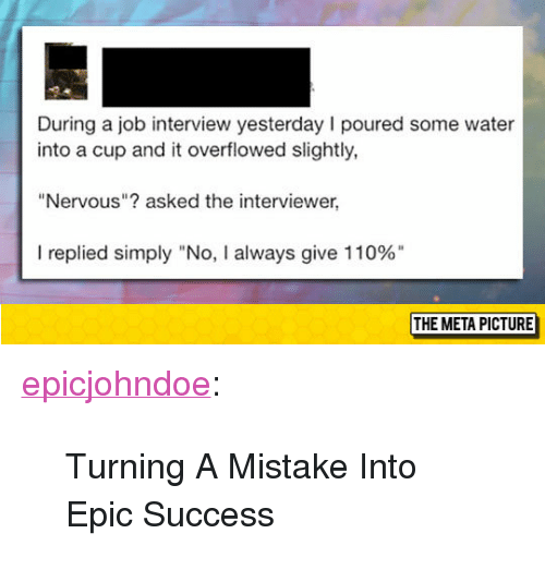 "Andrew Bogut, Job Interview, and Tumblr: During a job interview yesterday I poured some water  into a cup and it overflowed slightly,  ""Nervous""? asked the interviewer,  I replied simply ""No, I always give 110%""  THE META PICTURE <p><a href=""https://epicjohndoe.tumblr.com/post/172872811389/turning-a-mistake-into-epic-success"" class=""tumblr_blog"">epicjohndoe</a>:</p>  <blockquote><p>Turning A Mistake Into Epic Success</p></blockquote>"