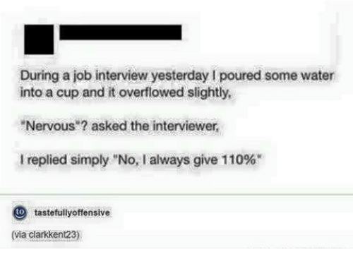 """Job Interview, Jobs, and The Interview: During a job interview yesterday l poured some water  into a cup and it overflowed slightly,  """"Nervous asked the interviewer,  replied simply """"No, I always give 110%""""  to  tastefully offensive"""