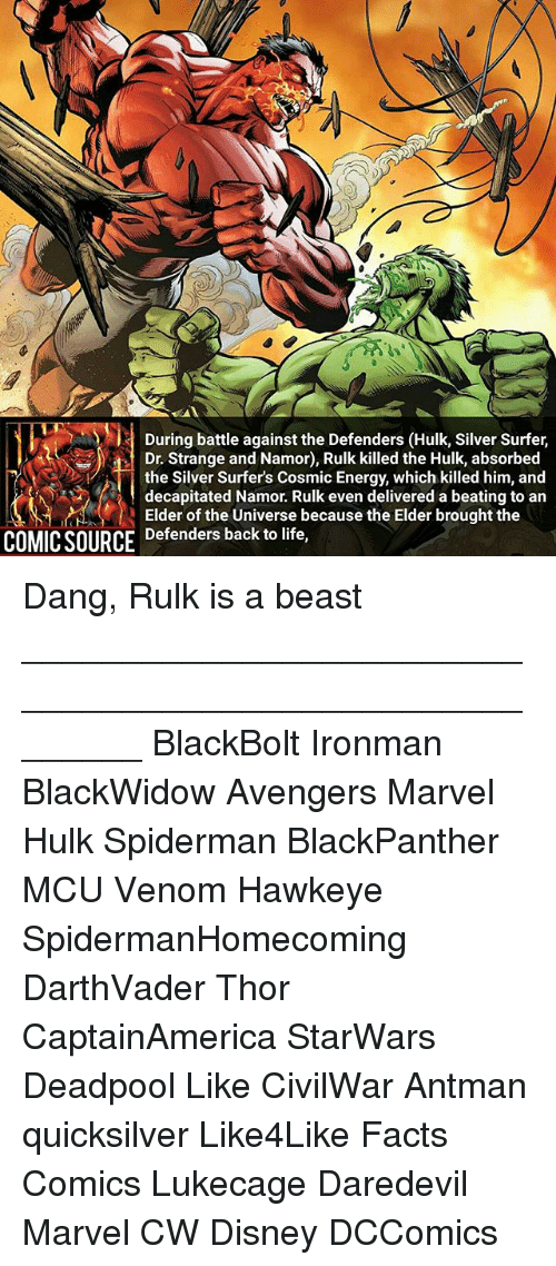 Dangly: During battle against the Defenders (Hulk, Silver Surfer,  Dr. Strange and Namor), Rulk killed the Hulk, absorbed  the Silver Surfer's Cosmic Energy, which killed him, and  decapitated Namor. Rulk even delivered a beating to an  Elder of the Universe because the Elder brought the  COMIC SOURCE Defenders back to life, Dang, Rulk is a beast ________________________________________________________ BlackBolt Ironman BlackWidow Avengers Marvel Hulk Spiderman BlackPanther MCU Venom Hawkeye SpidermanHomecoming DarthVader Thor CaptainAmerica StarWars Deadpool Like CivilWar Antman quicksilver Like4Like Facts Comics Lukecage Daredevil Marvel CW Disney DCComics