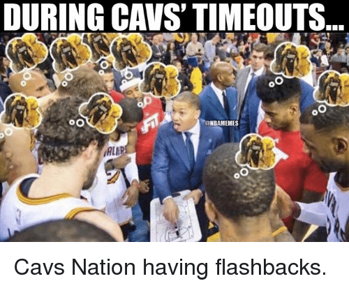 Cavs, Nba, and Nationalism: DURING CAVS TIMEOUTS  OO  @NBAMEMES Cavs Nation having flashbacks.