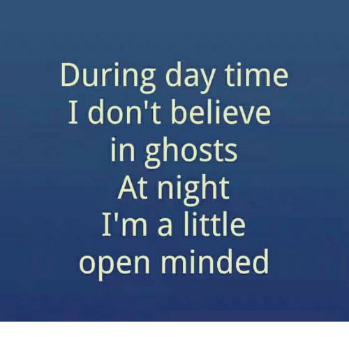 i dont believe in ghost I do not believe in ghosts, but i am awfully afraid of them i don't believe in ghosts, but i've been running from them all my life i don't believe in ghosts, but i don't want to see one.