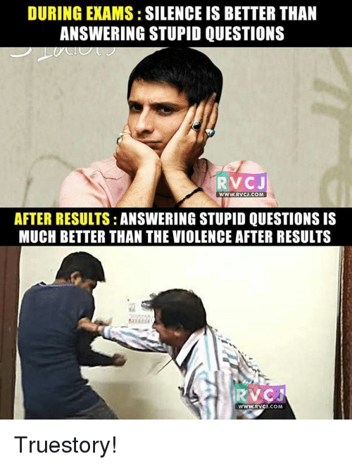 stupid questions: DURING EXAMS: SILENCE IS BETTERTHAN  ANSWERING STUPID QUESTIONS  RV CJ  WWW. RV CJ.COM  AFTER RESULTS: ANSWERING STUPID QUESTIONS IS  MUCH BETTER THAN THE VIOLENCE AFTER RESULTS  RVCA Truestory!