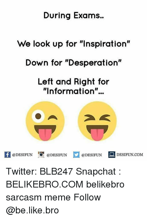 "Be Like, Meme, and Memes: During Exams..  We look up for ""Inspiration""  Down for ""Desperation""  Left and Right for  ""Information""..  K @DESIFUN 1 @DESIFUN  @DESIFUN DESIFUN.COM Twitter: BLB247 Snapchat : BELIKEBRO.COM belikebro sarcasm meme Follow @be.like.bro"