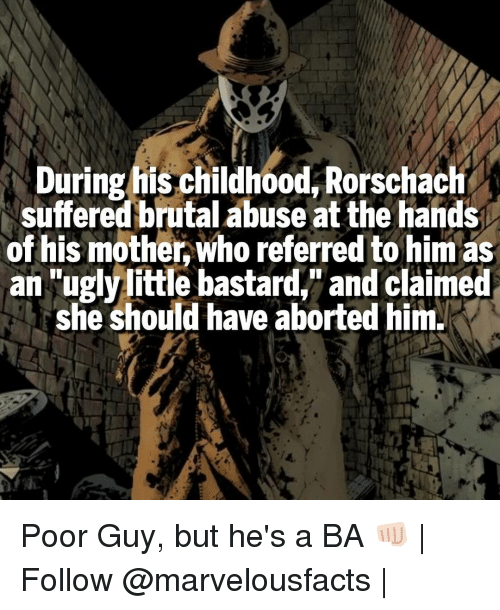 "rorschach: During his childhood, Rorschach  suffered brutal abuse at the hands  of his mother who referred to him as  an ""ugly little bastard,"" and claimed  she should have aborted him. Poor Guy, but he's a BA 👊🏻 