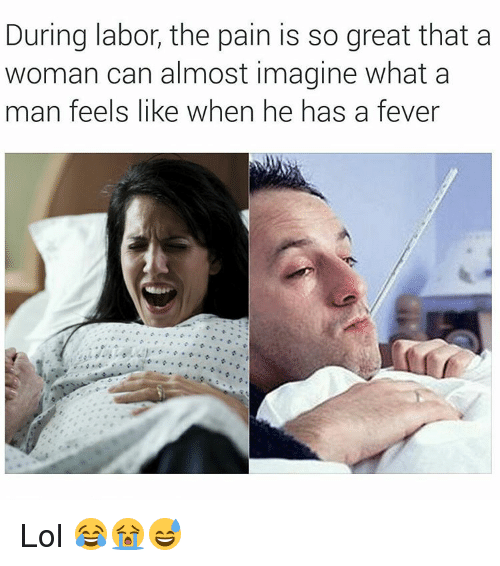 Funny, Lol, and Pain: During labor, the pain is so great that a  woman can almost imagine what a  man feels like when he has a fever Lol 😂😭😅