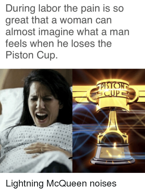 lightning mcqueen: During labor the pain is so  great that a woman can  almost imagine what a man  feels when he loses the  Piston Cup Lightning McQueen noises