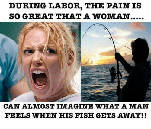 Memes, Fish, and Fishing: DURING LABOR, THE PAIN IS  SO GREAT THAT A WOMAN.....  CAN ALMOST IMAGINE WHAT A MAN  FEELS WHEN HIS FISH GETS AWAY!!