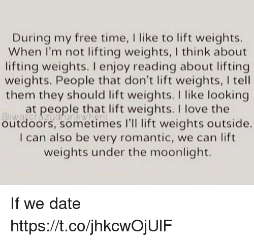 Love: During my free time, I like to lift weights.  When I'm not lifting weights, I think about  lifting weights. I enjoy reading about lifting  weights. People that don't lift weights, l tell  them they should lift weights. I like looking  at people that lift weights. I love the  outdoors, sometimes I'll lift weights outside.  I can also be very romantic, we can lift  weights under the moonlight. If we date https://t.co/jhkcwOjUlF