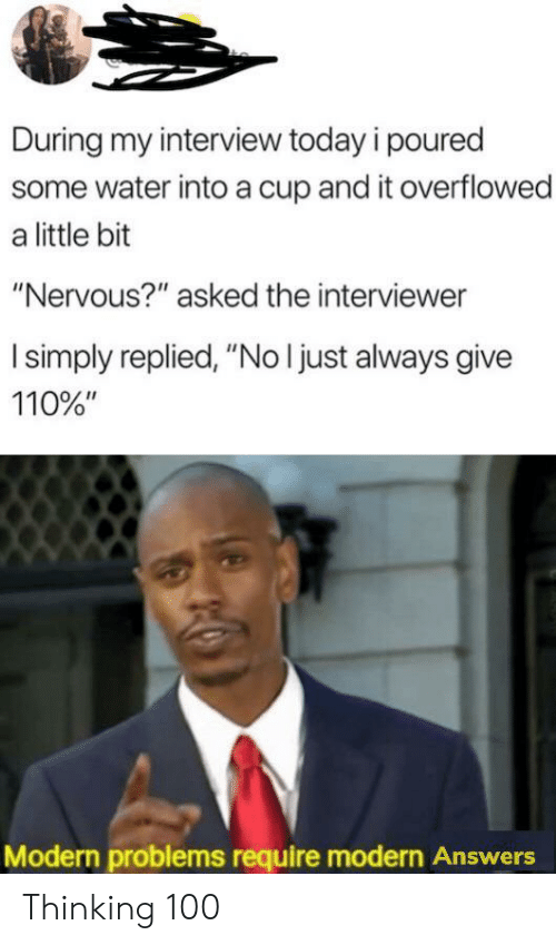 """Interviewer: During my interview today i poured  some water into a cup and it overflowed  a little bit  """"Nervous?"""" asked the interviewer  I simply replied, """"No I just always give  110%""""  Modern problems require modern Answers Thinking 100"""