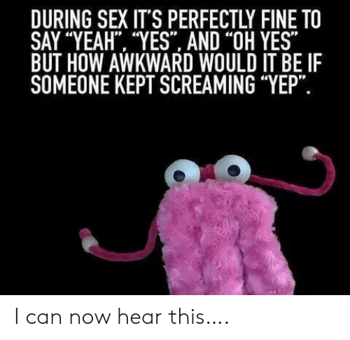"""oh yes: DURING SEX IT'S PERFECTLY FINE TO  SAY """"YEAH """"YES AND """"OH YES""""  BUT HOW AWKWARD WOULD IT BE IF  SOMEONE KEPT SCREAMING """"YEP"""". I can now hear this…."""