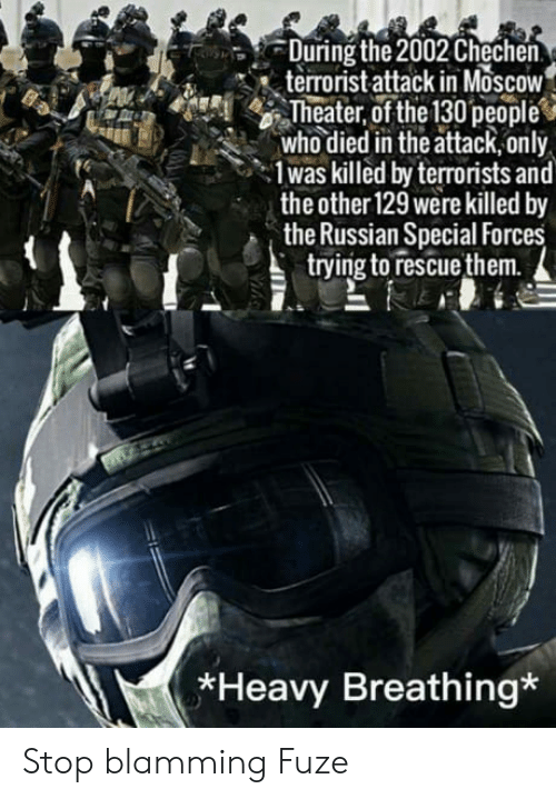 special forces: During the 2002 Chechen  terrorist attack in MoscoW  Theater, of the 130people  who died in the attack,only  1was killed by terrorists and  the other 129 were killed by  the Russian Special Forces  trying to rescuethem.  *Heavy Breathing* Stop blamming Fuze